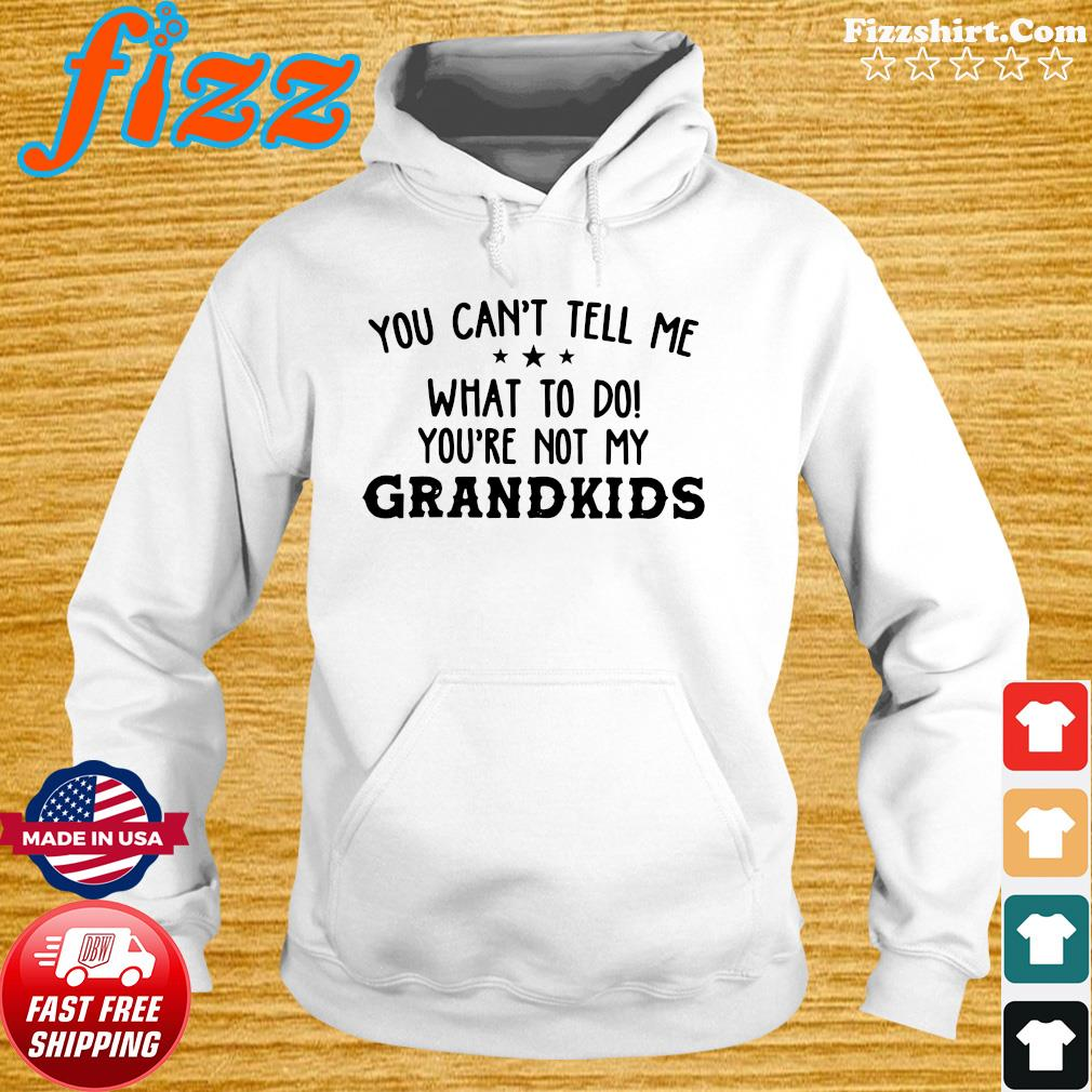 Official You Can't Tell Me What To Do You're Not My Grandkids Shirt Hoodie