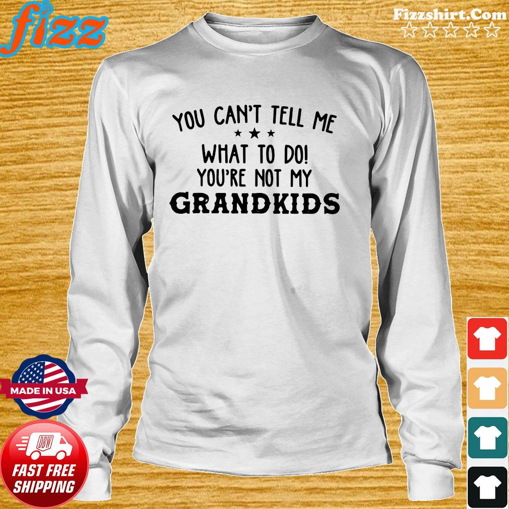 Official You Can't Tell Me What To Do You're Not My Grandkids Shirt Long Sweater