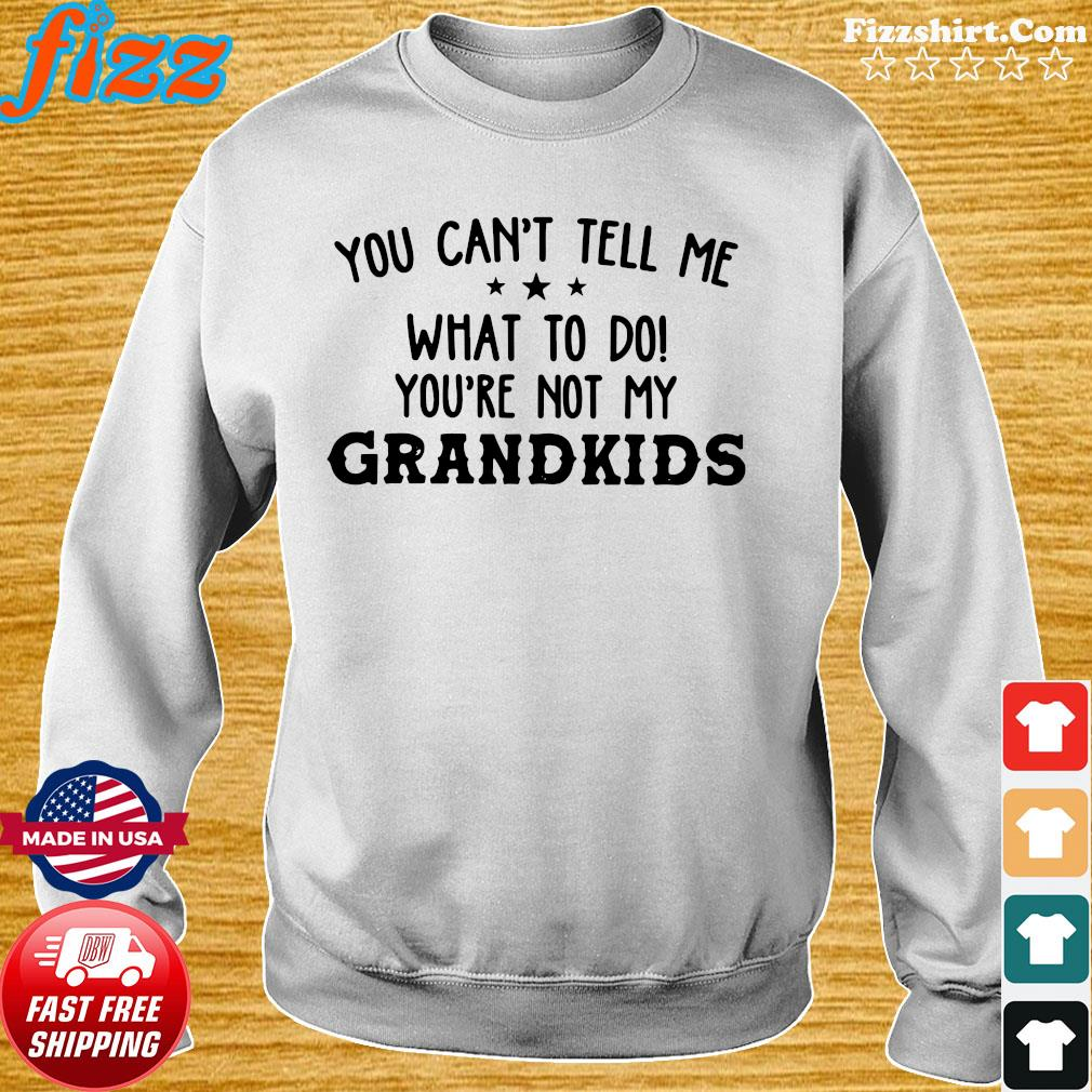 Official You Can't Tell Me What To Do You're Not My Grandkids Shirt Sweater