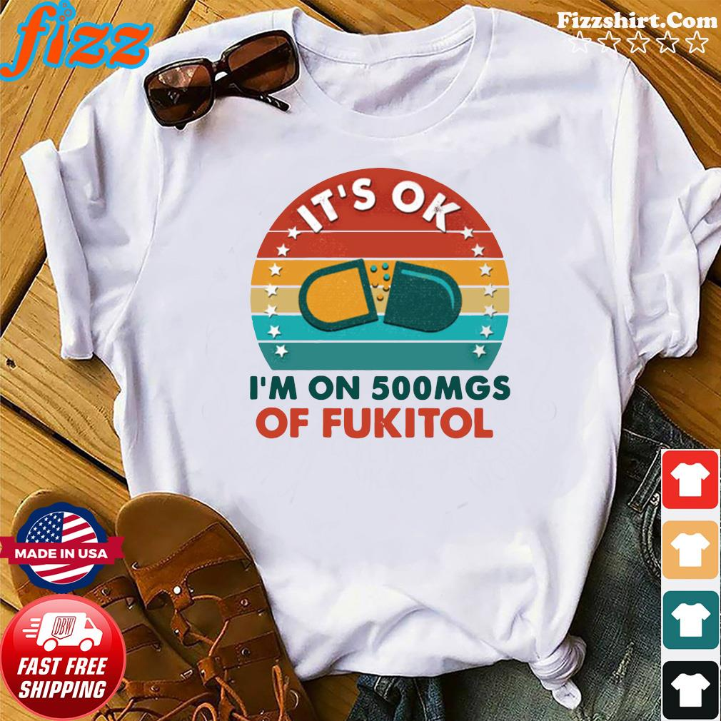 Official It's Ok I'm On 500 Mgs Of Fukitol Vintage Shirt