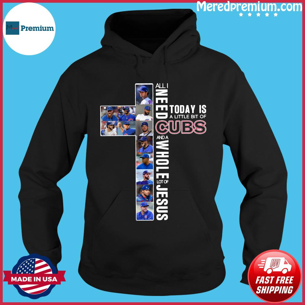 All Need Today Is A Little Bit Of Cubs And A Whole Lot Of Jesus Shirt Hoodie