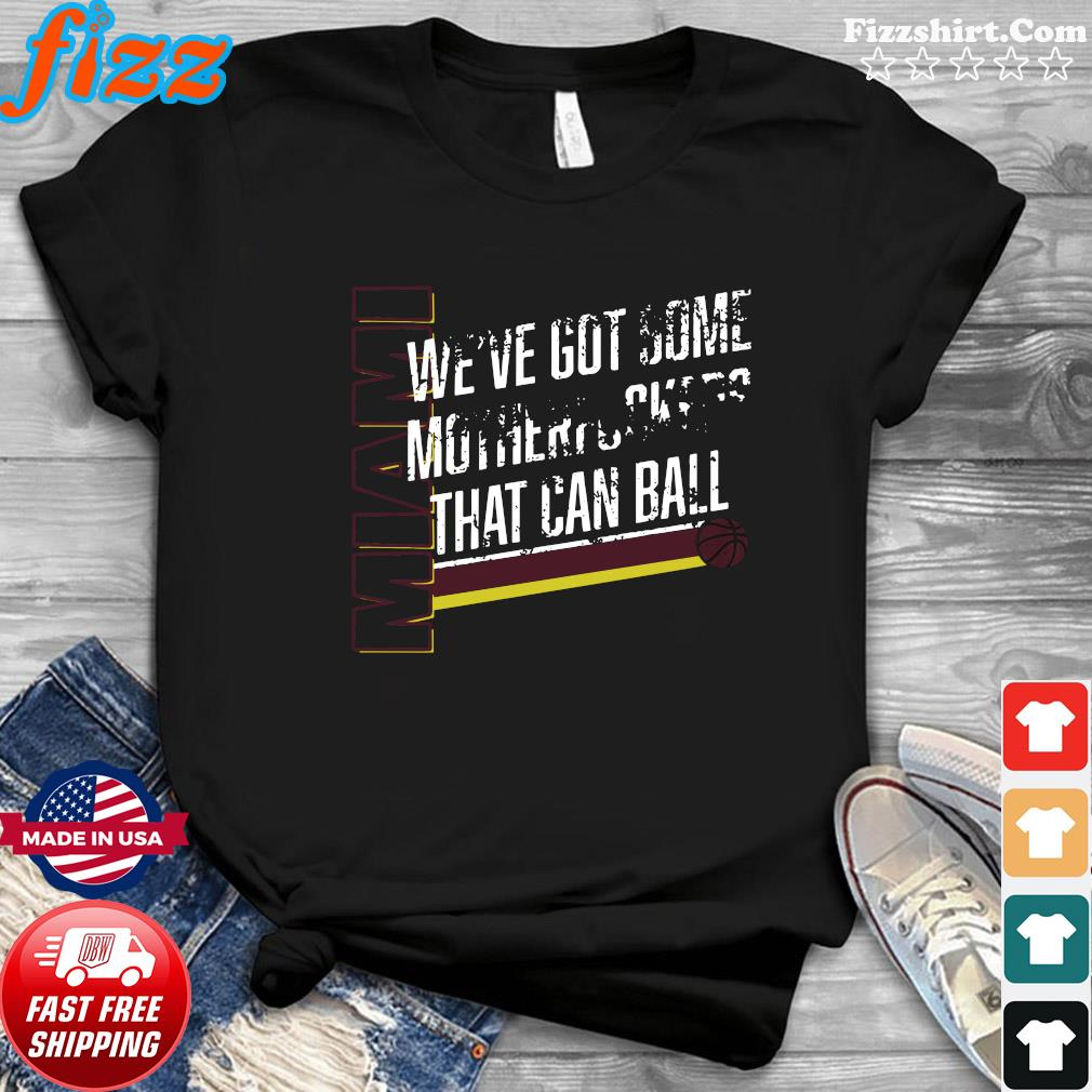 Miami We've Got Some Motherfuckers That Can Ball Shirt