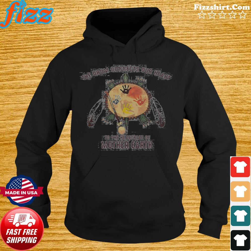 The Drum Connects Your Heart To The Heartbeat Of Mother Earth s Hoodie
