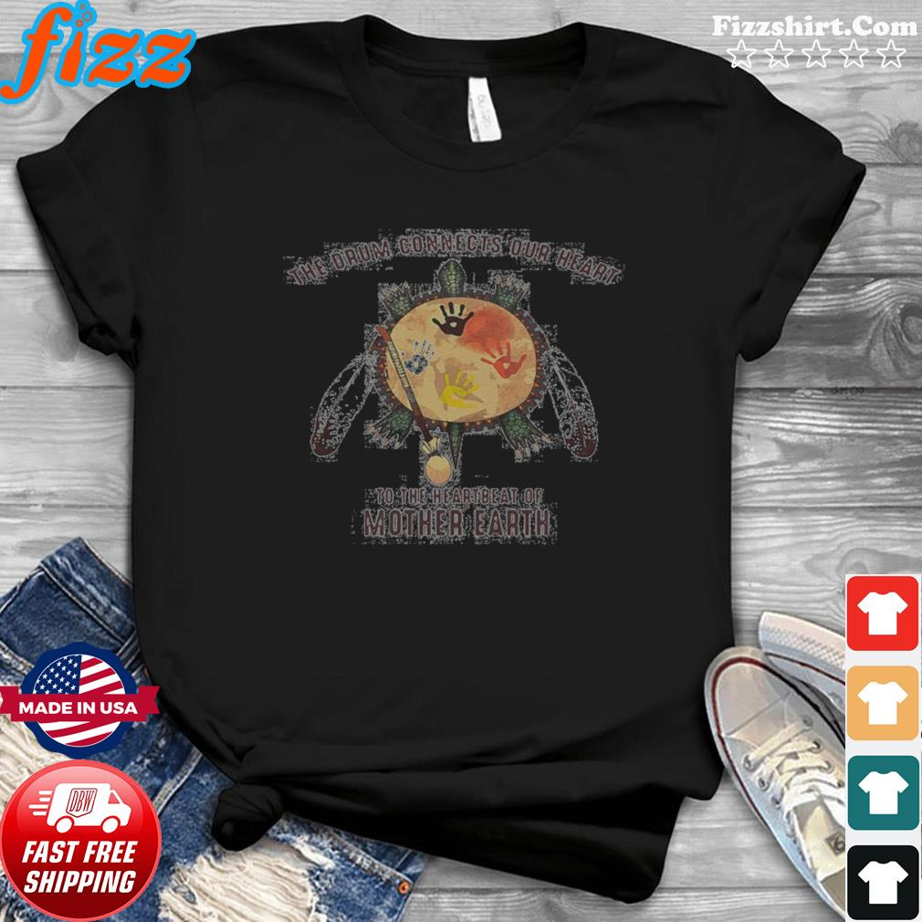 The Drum Connects Your Heart To The Heartbeat Of Mother Earth shirt