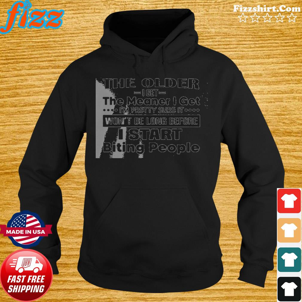 The Older I Get The Meaner I Get I'm Pretty Sure It WonT Be Long Before I Start Biting People s Hoodie