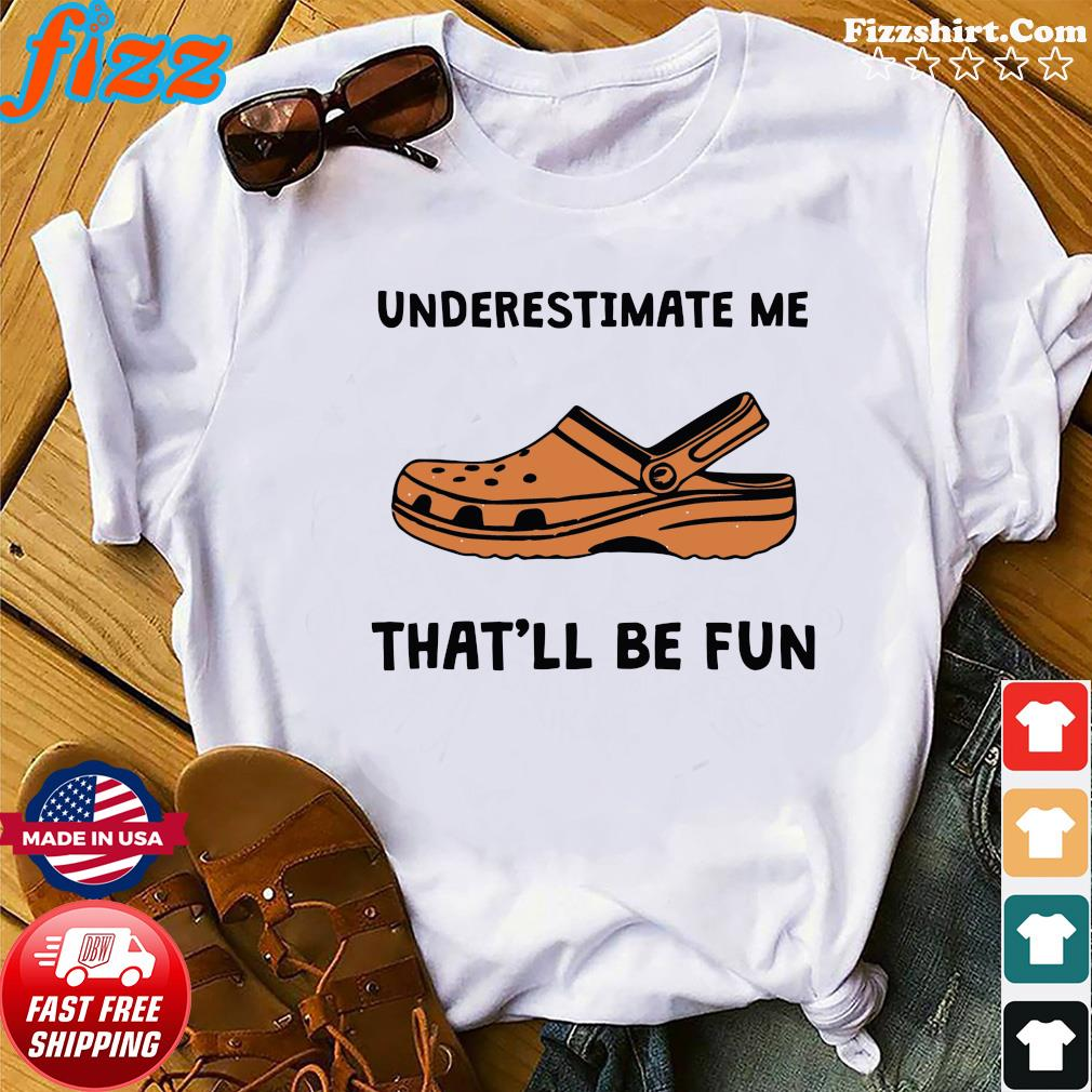Underestimate Me Crocs That'll Be Fun Shirt