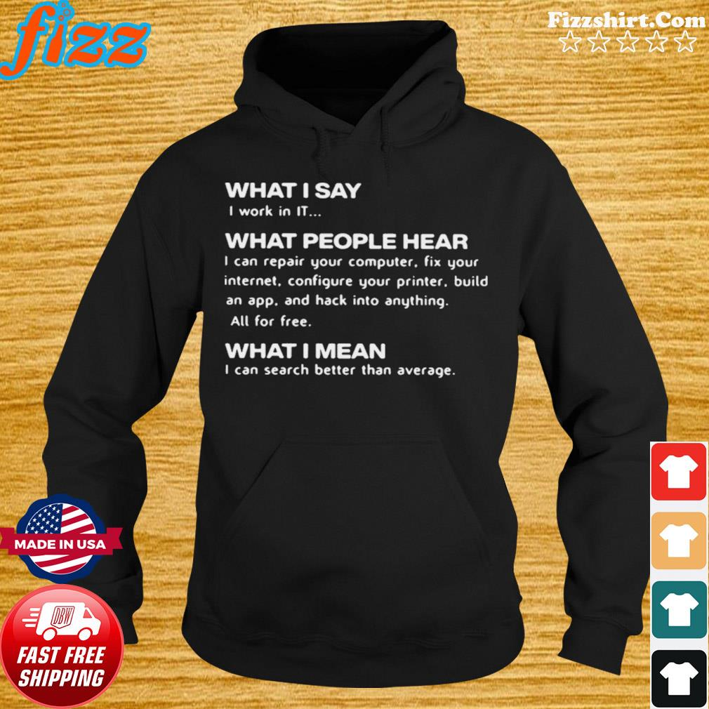 What I Say I Work In IT What People Hear What I Mean s Hoodie