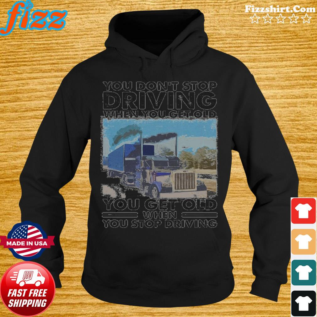 You Don't Stop Driving When You Get Old You Get Old When You Stop Driving Shirt Hoodie