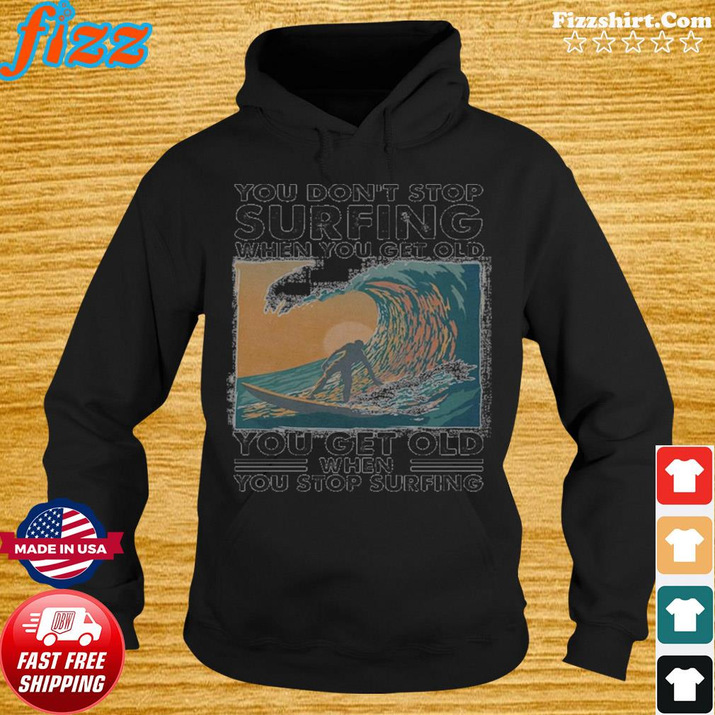 You Don't Stop Surfing When You Get Old You Get Old When You Stop Surfing Shirt Hoodie