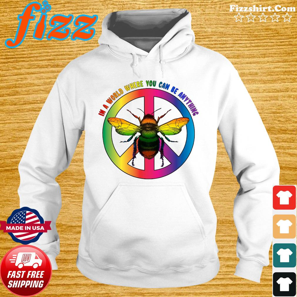 Bee In A World Where You Can Be Anything Shirt Hoodie