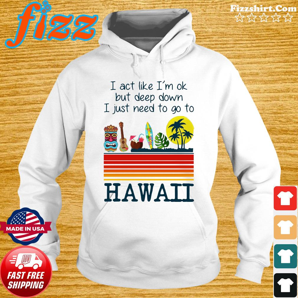 I Act Like I'm Ok But Deep Down I Just Need To Go To Hawaii Tee Shirt Hoodie