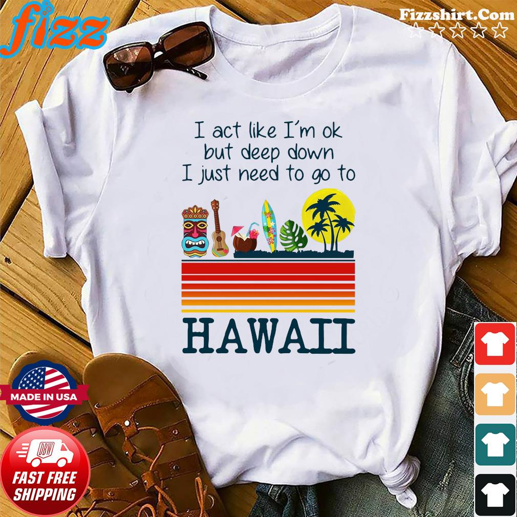I Act Like I'm Ok But Deep Down I Just Need To Go To Hawaii Tee Shirt
