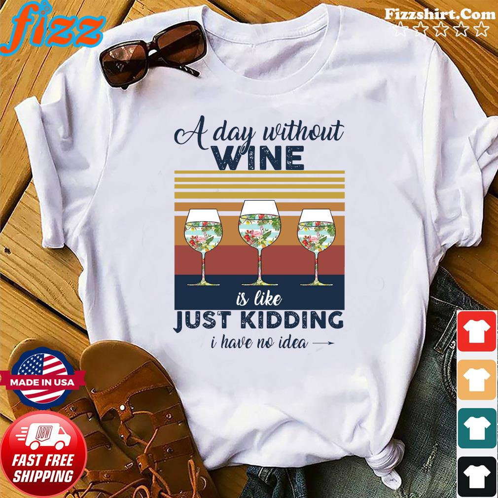 A Day Without Wine Is Like Just Kidding I Have No Idea Vintage Shirt