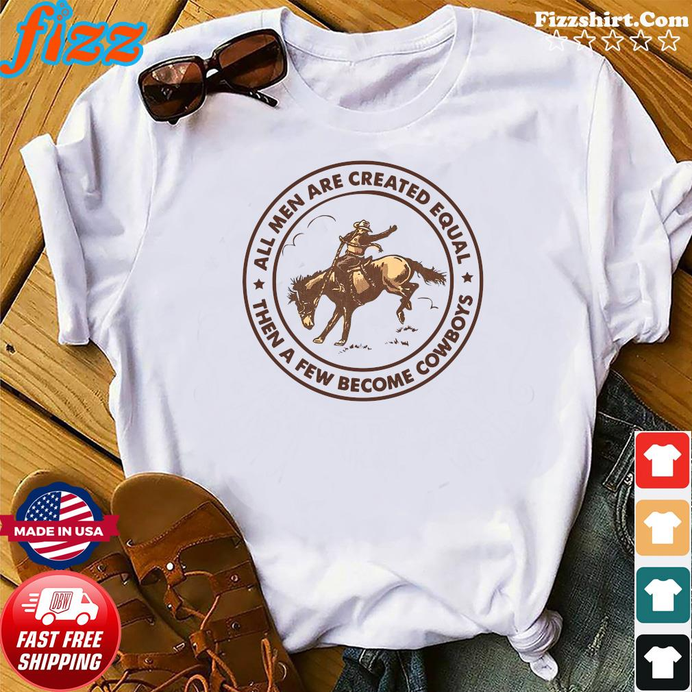 All Men Are Created Equal Then A Few Become Cowboys Shirt