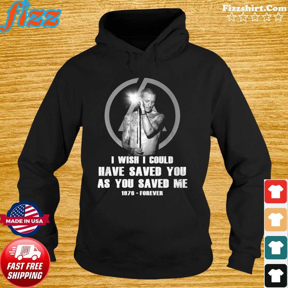 Chester Bennington Wish I Could Have Saved You As You Saved Me 1976 Forever Shirt Hoodie