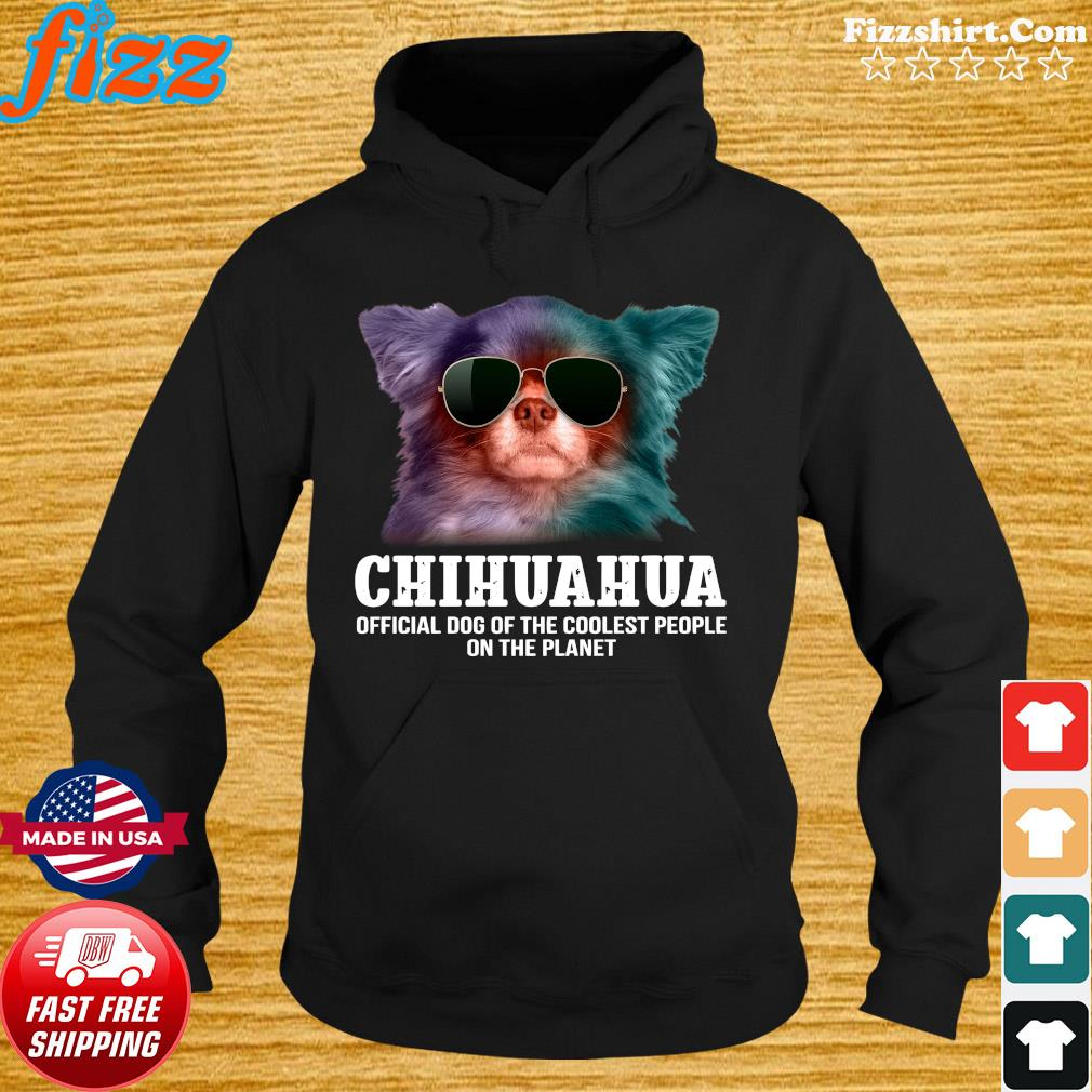 Chihuahua Official Dog Of The Coolest People On The Planet Shirt Hoodie