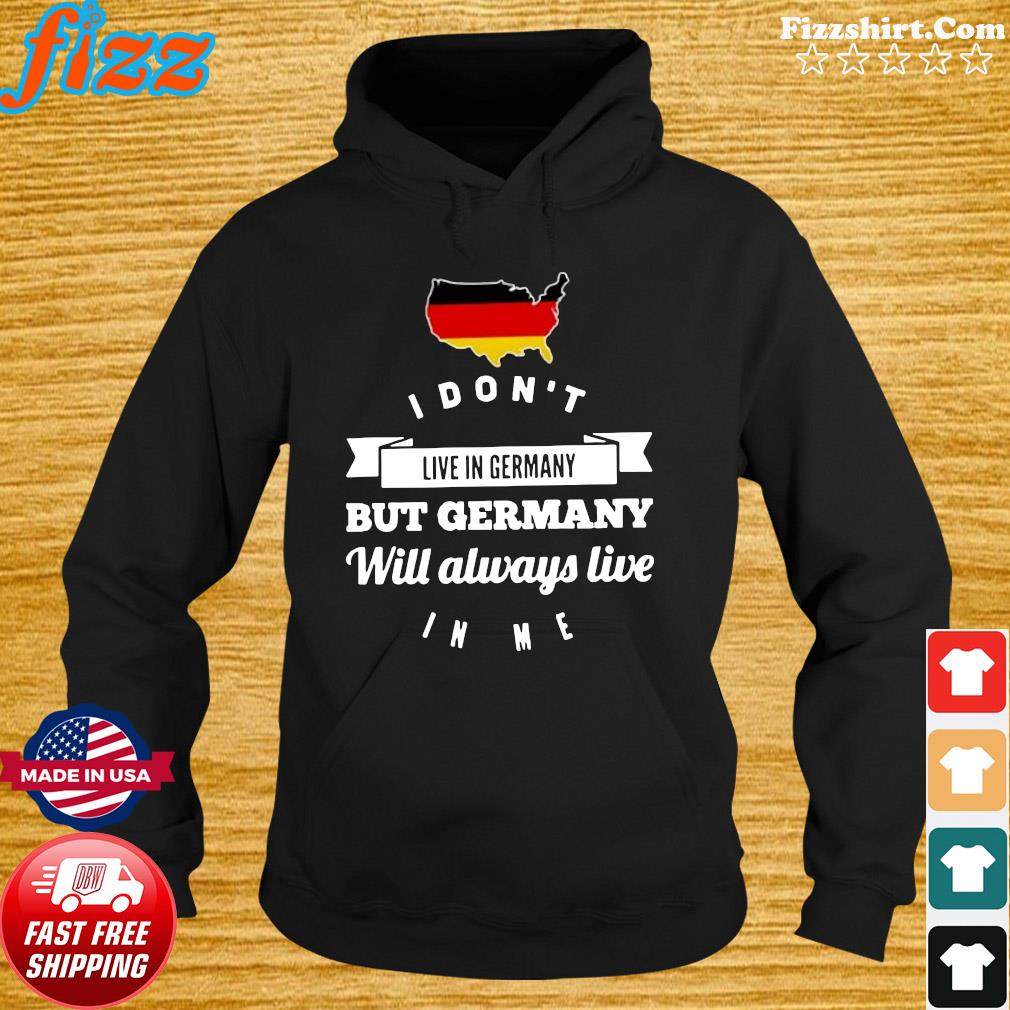 I Don't Live In Germany But Germany Will Always Live In Me Shirt Hoodie