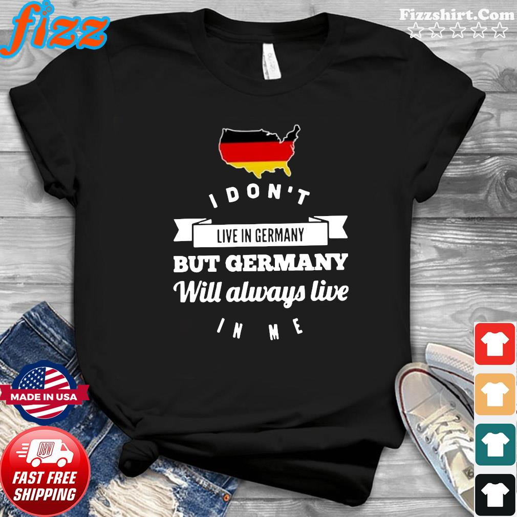 I Don't Live In Germany But Germany Will Always Live In Me Shirt