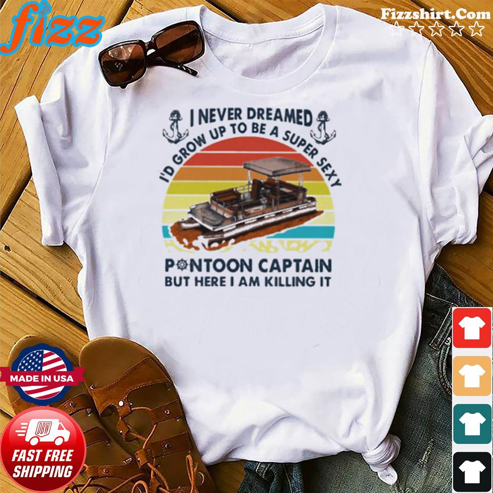 I never dreamed Id grow up to be a super sexy pontoon captain but hare I am killing it vintage retro shirt