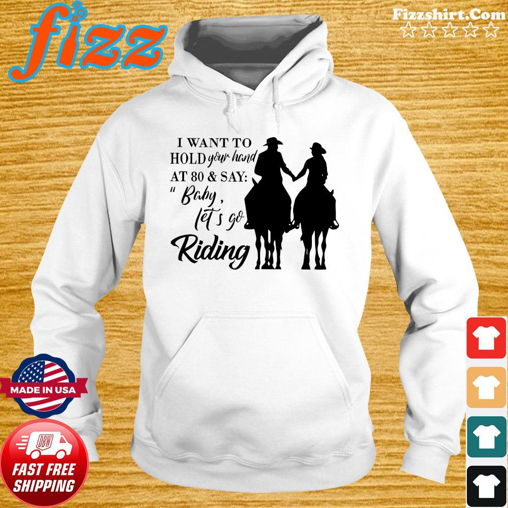 I Want To Hold Your Hand At 80 And Say Baby Let's Go Riding Shirt Hoodie