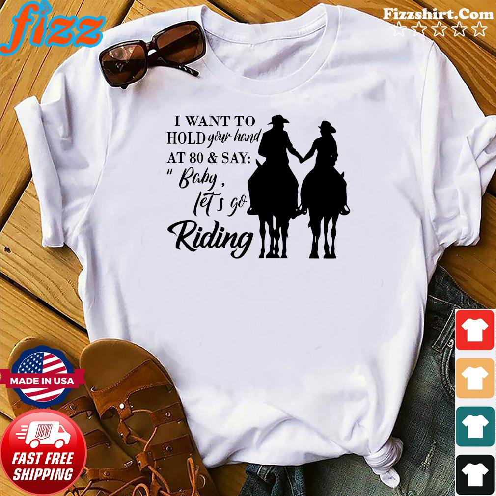 I Want To Hold Your Hand At 80 And Say Baby Let's Go Riding Shirt