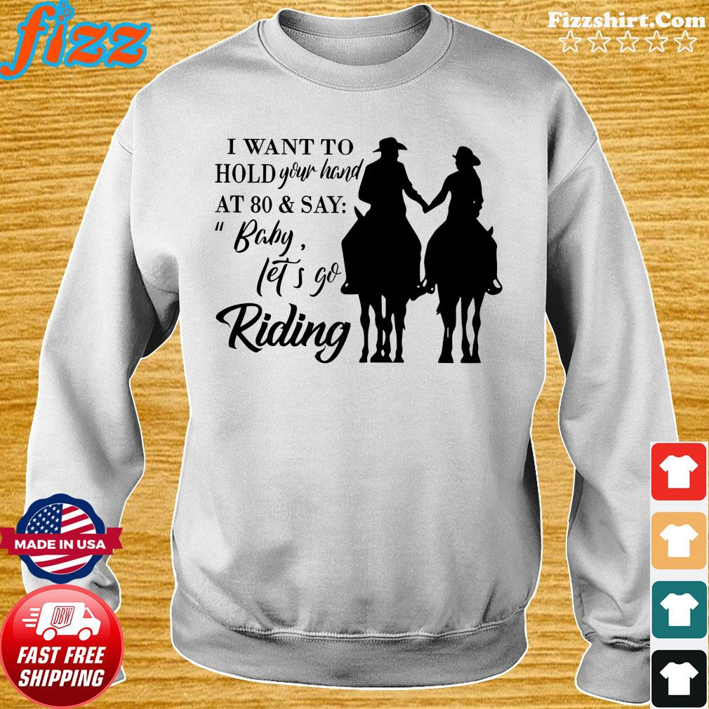 I Want To Hold Your Hand At 80 And Say Baby Let's Go Riding Shirt Sweater