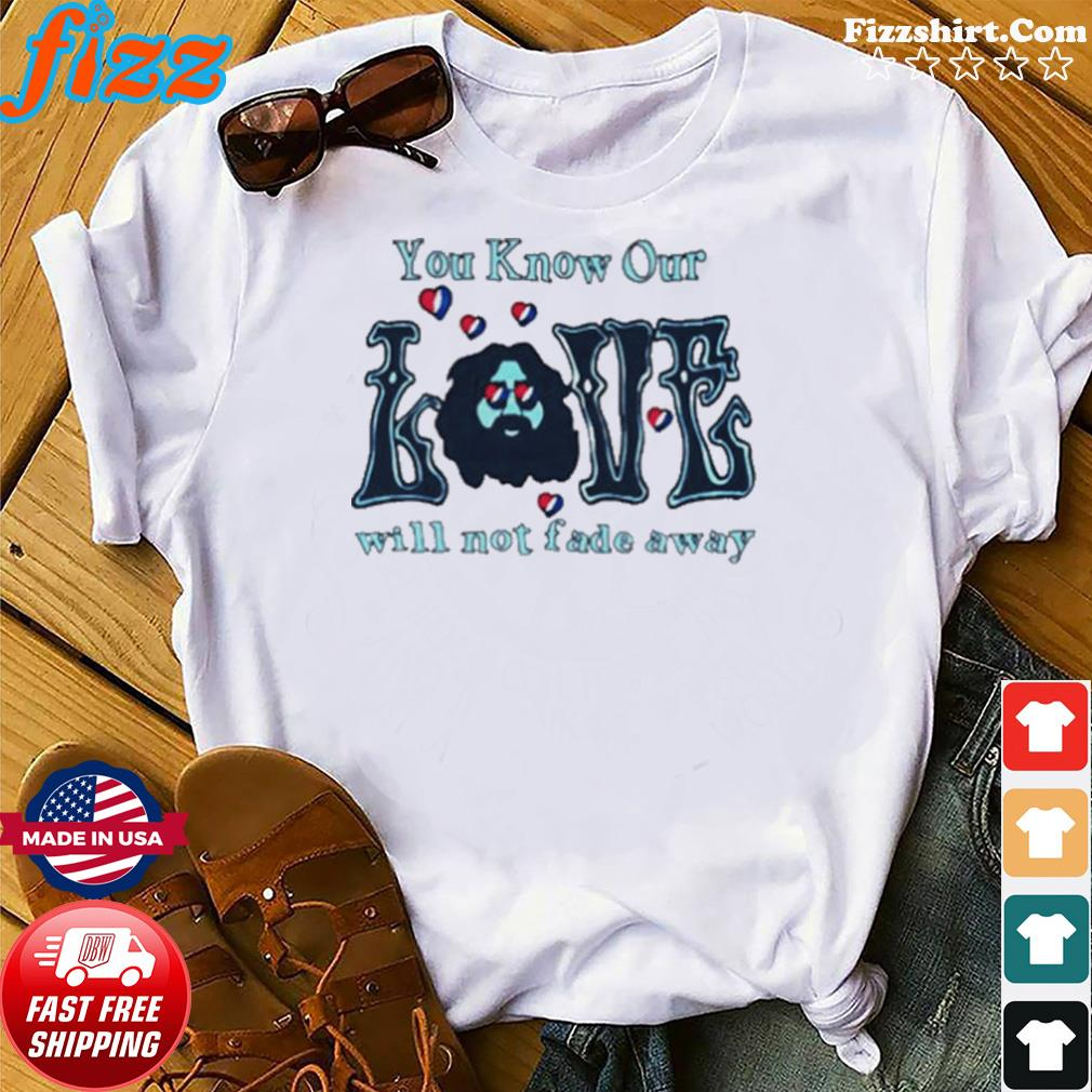 Love Grateful you know our love will not fade away shirt