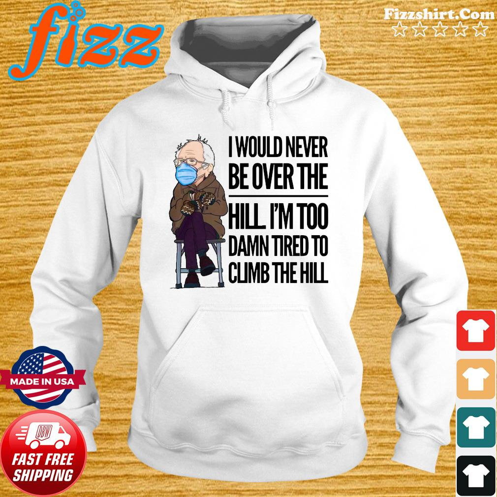 Official Bernie Sanders I Would Never Be Over The Hill I_m Too Damn Tired To Climb The Hill Shirt Hoodie