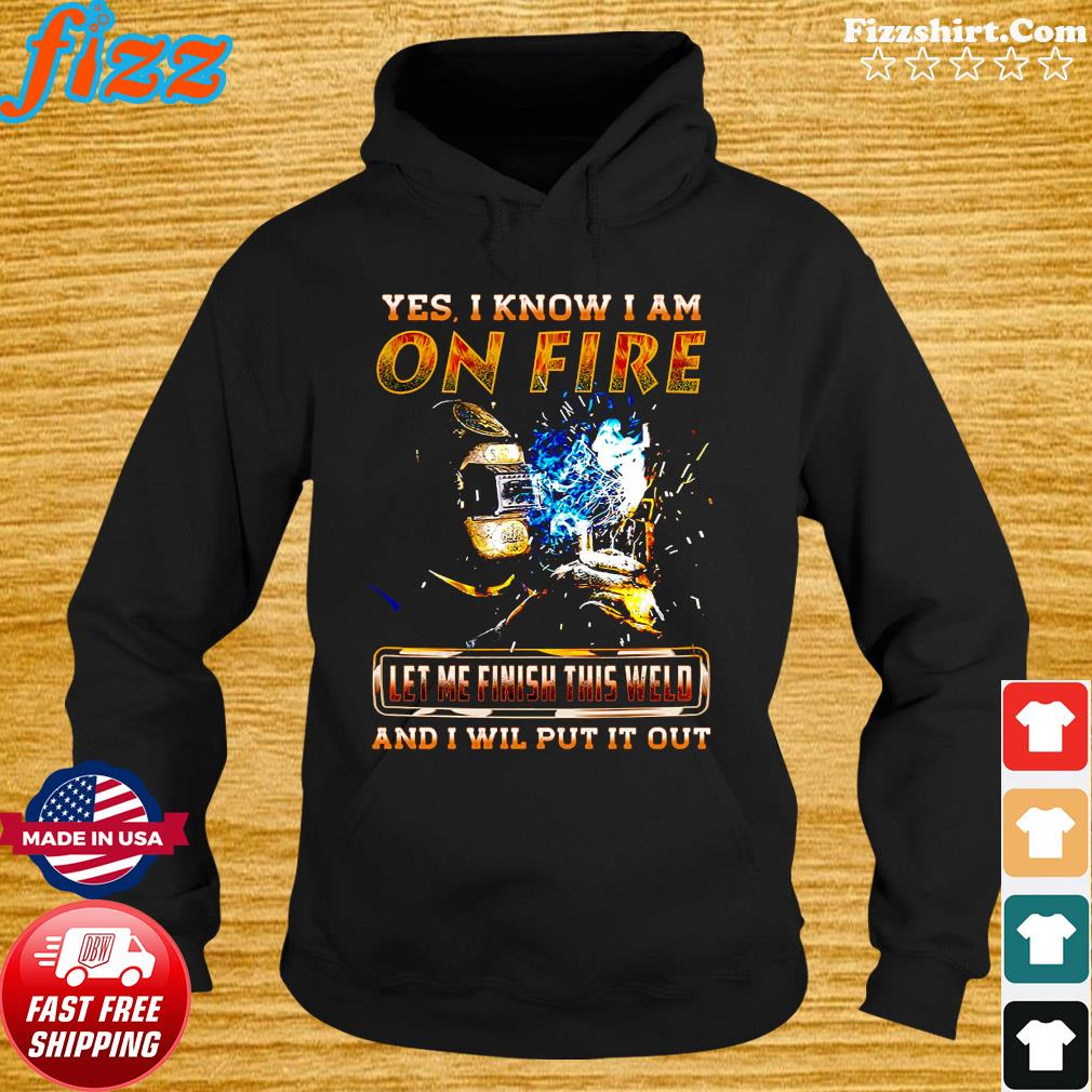 Yes I Know I Am On Fire Let Me Finish This Weld And I Will Put It Out Shirt Hoodie