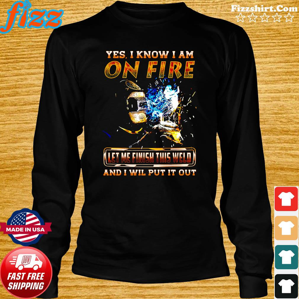 Yes I Know I Am On Fire Let Me Finish This Weld And I Will Put It Out Shirt Long Sweater