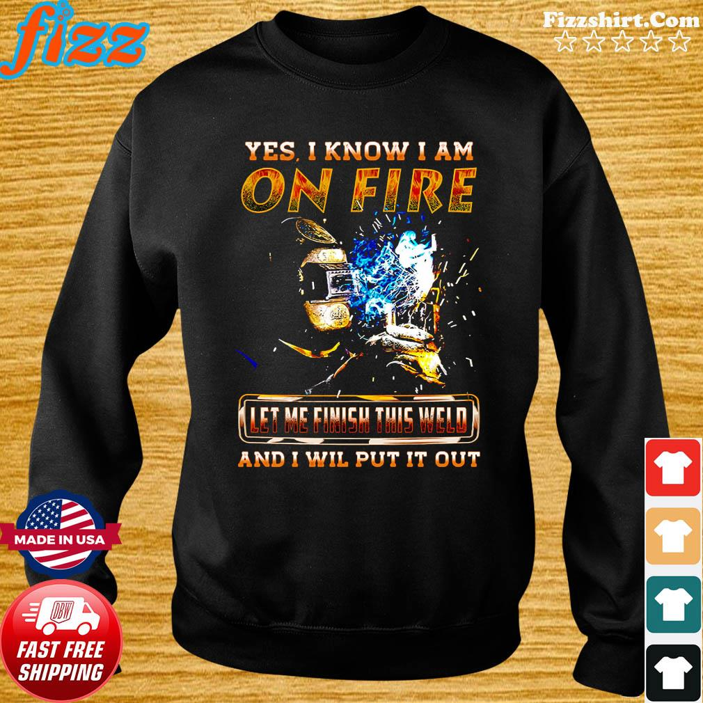 Yes I Know I Am On Fire Let Me Finish This Weld And I Will Put It Out Shirt Sweater